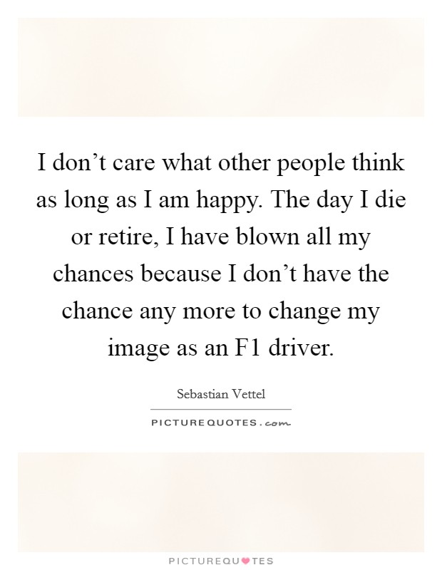 I don't care what other people think as long as I am happy. The day I die or retire, I have blown all my chances because I don't have the chance any more to change my image as an F1 driver Picture Quote #1