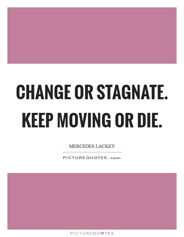 Change or stagnate. Keep moving or die Picture Quote #1
