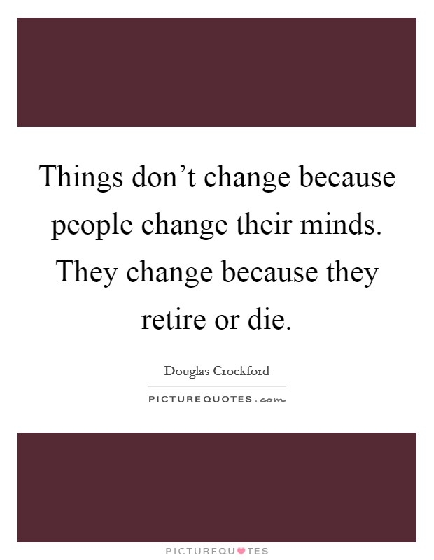 Things don't change because people change their minds. They change because they retire or die Picture Quote #1