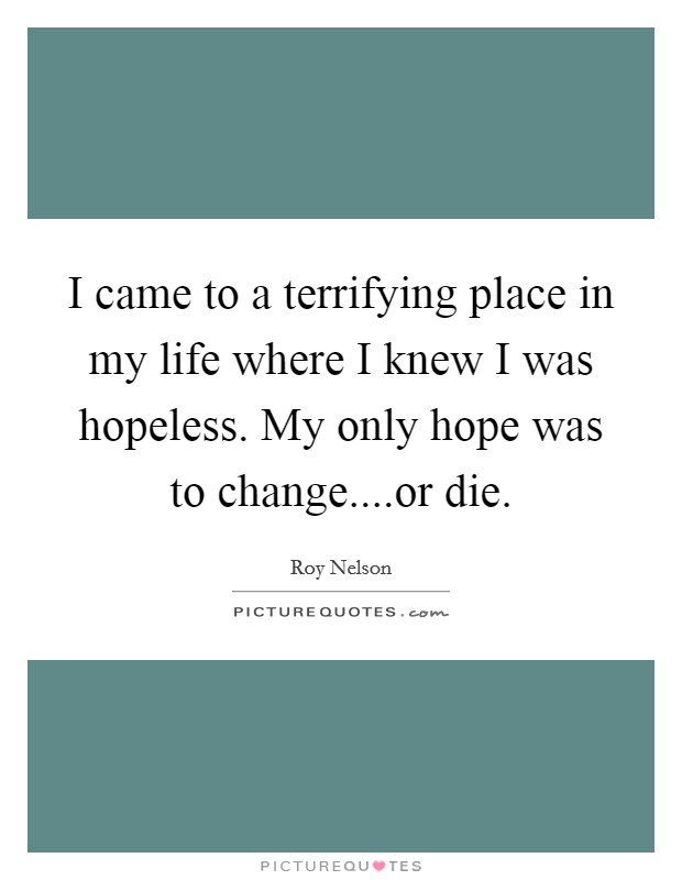 I came to a terrifying place in my life where I knew I was hopeless. My only hope was to change....or die Picture Quote #1