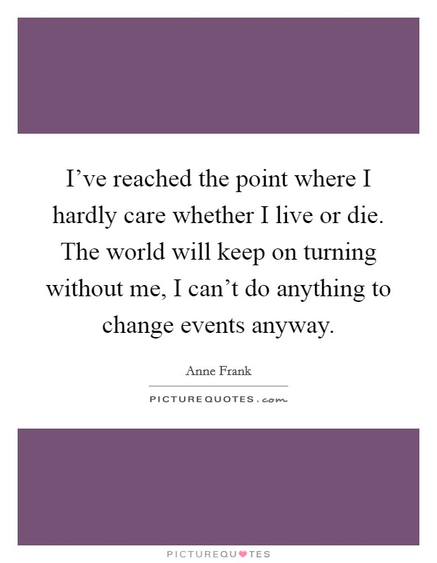 I've reached the point where I hardly care whether I live or die. The world will keep on turning without me, I can't do anything to change events anyway Picture Quote #1