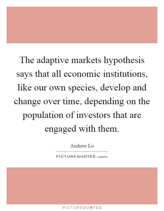 The adaptive markets hypothesis says that all economic institutions, like our own species, develop and change over time, depending on the population of investors that are engaged with them Picture Quote #1