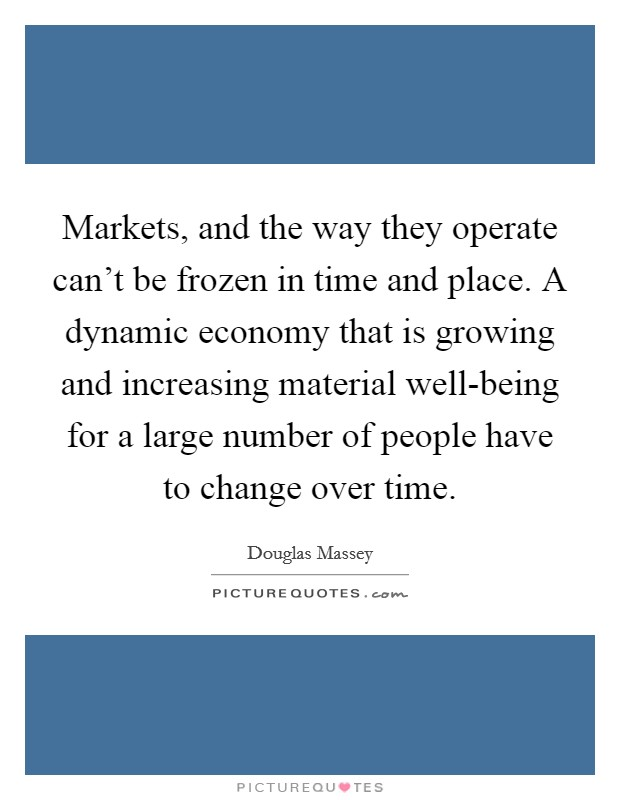 Markets, and the way they operate can't be frozen in time and place. A dynamic economy that is growing and increasing material well-being for a large number of people have to change over time Picture Quote #1