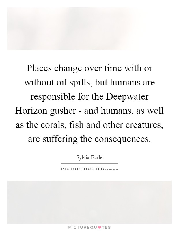 Places change over time with or without oil spills, but humans are responsible for the Deepwater Horizon gusher - and humans, as well as the corals, fish and other creatures, are suffering the consequences Picture Quote #1