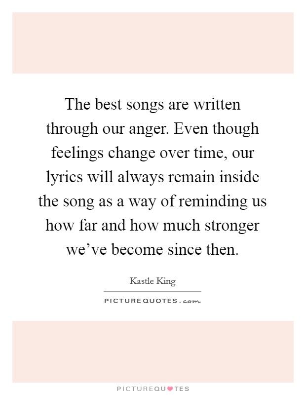 The best songs are written through our anger. Even though feelings change over time, our lyrics will always remain inside the song as a way of reminding us how far and how much stronger we've become since then Picture Quote #1