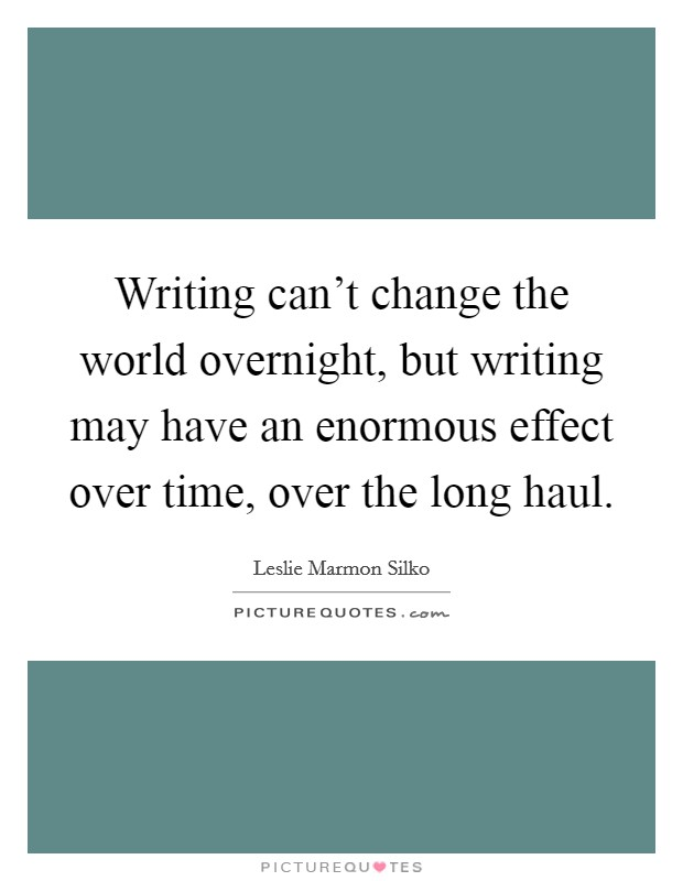 Writing can't change the world overnight, but writing may have an enormous effect over time, over the long haul Picture Quote #1
