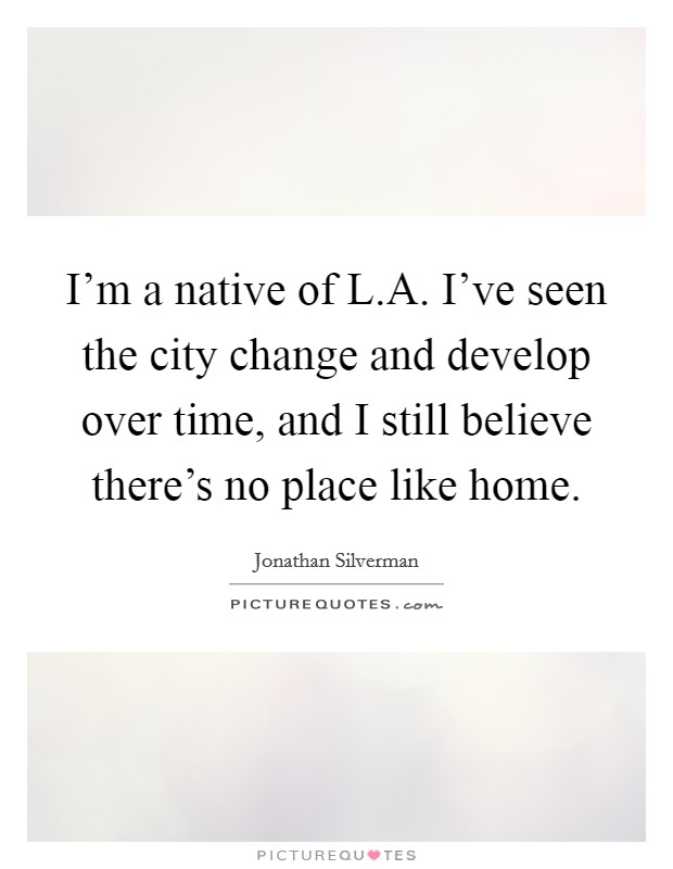 I'm a native of L.A. I've seen the city change and develop over time, and I still believe there's no place like home Picture Quote #1
