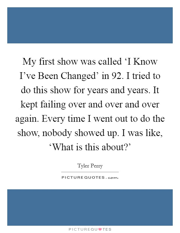 My first show was called 'I Know I've Been Changed' in  92. I tried to do this show for years and years. It kept failing over and over and over again. Every time I went out to do the show, nobody showed up. I was like, 'What is this about?' Picture Quote #1