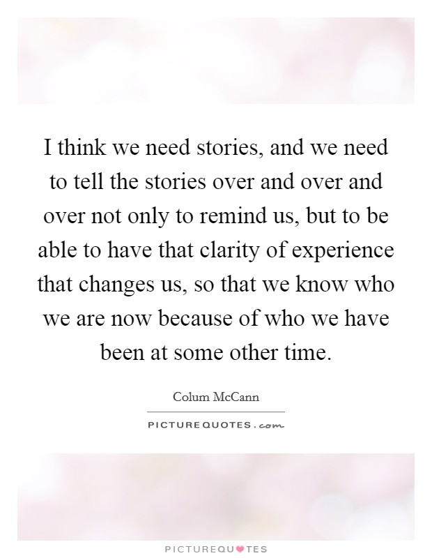 I think we need stories, and we need to tell the stories over and over and over not only to remind us, but to be able to have that clarity of experience that changes us, so that we know who we are now because of who we have been at some other time Picture Quote #1