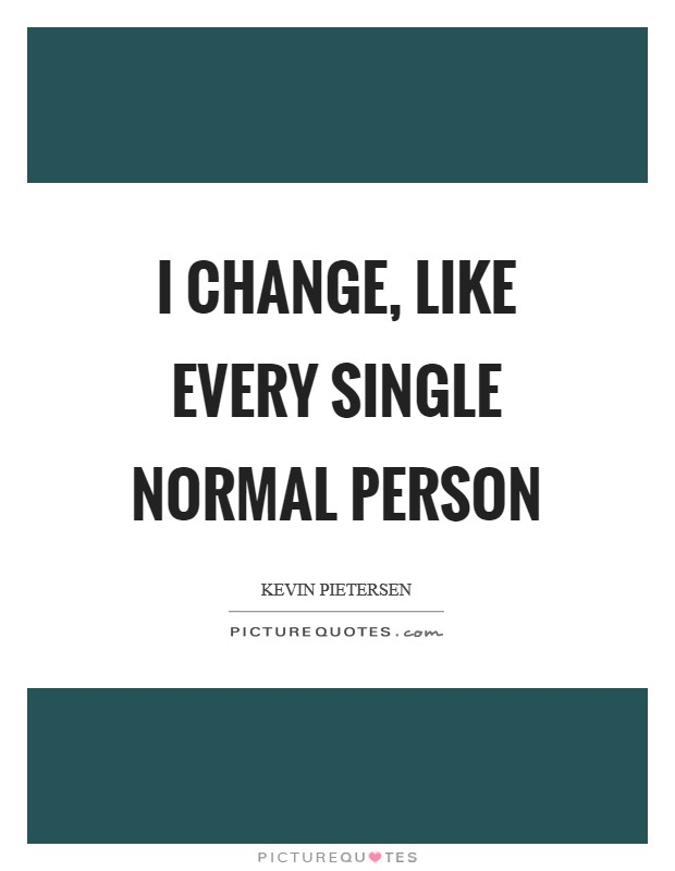 I change, like every single normal person Picture Quote #1