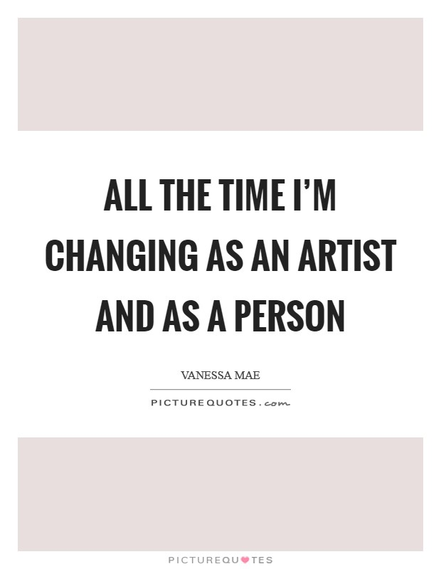 All the time I'm changing as an artist and as a person Picture Quote #1