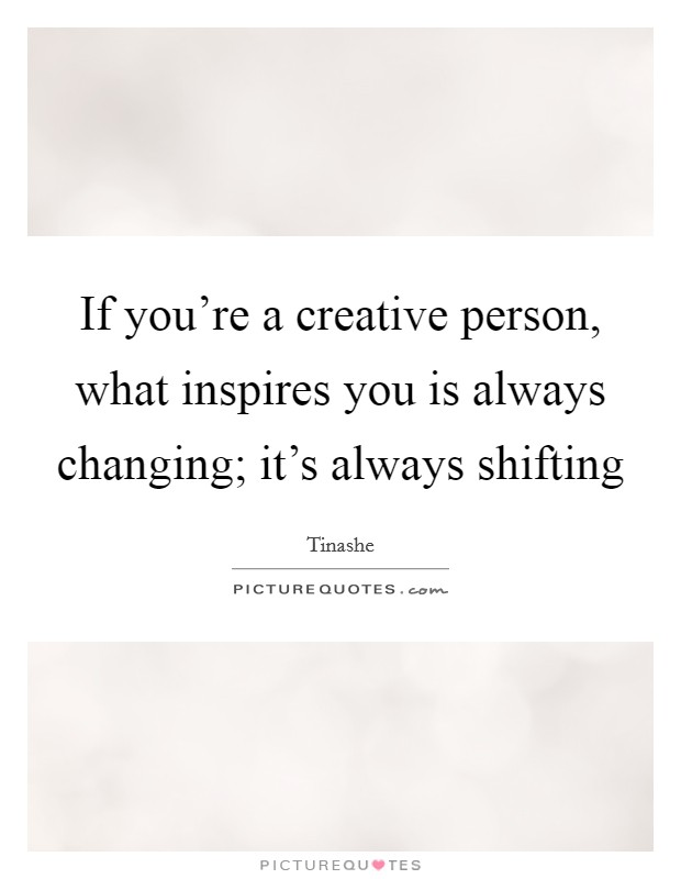 If you're a creative person, what inspires you is always changing; it's always shifting Picture Quote #1