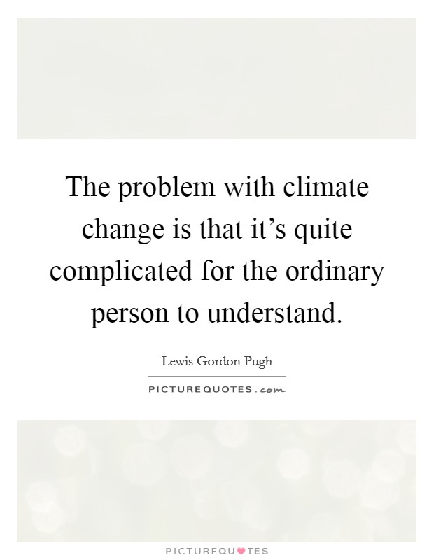 The problem with climate change is that it's quite complicated for the ordinary person to understand Picture Quote #1