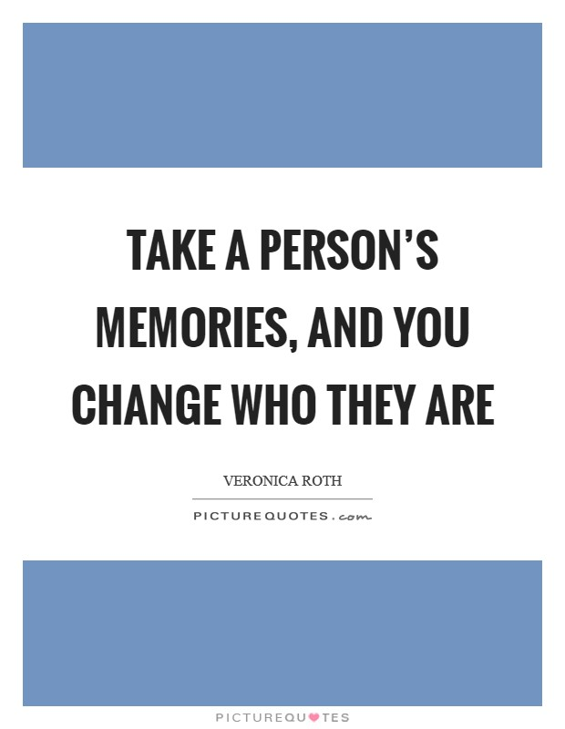 Take a person's memories, and you change who they are Picture Quote #1