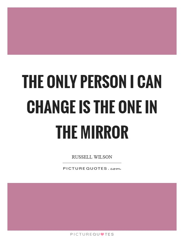 The only person I can change is the one in the mirror Picture Quote #1