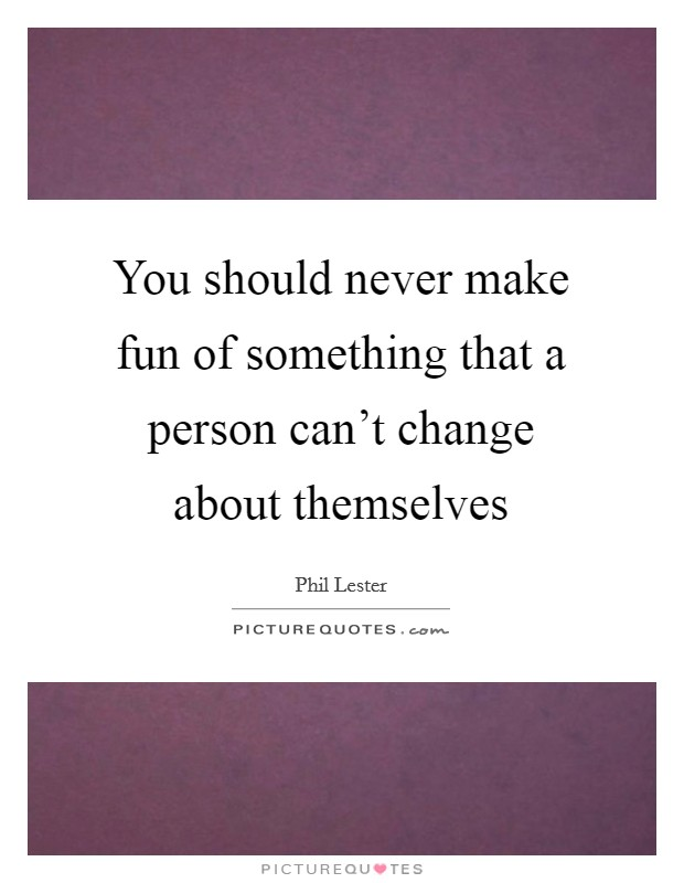 You should never make fun of something that a person can't change about themselves Picture Quote #1