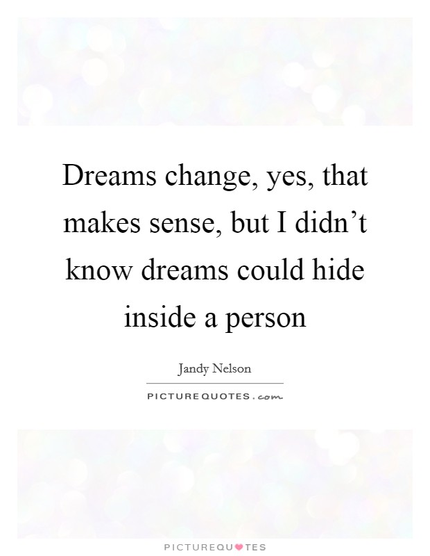 Dreams change, yes, that makes sense, but I didn't know dreams could hide inside a person Picture Quote #1