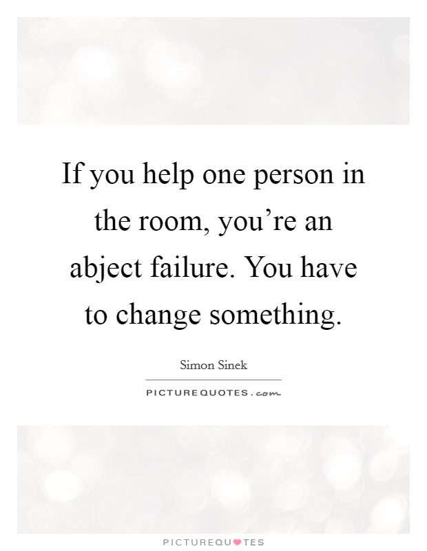 If you help one person in the room, you're an abject failure. You have to change something Picture Quote #1