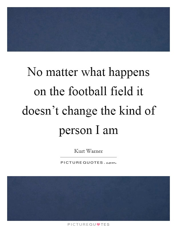 No matter what happens on the football field it doesn't change the kind of person I am Picture Quote #1