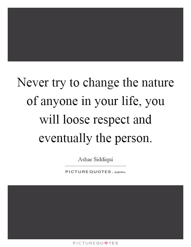 Never try to change the nature of anyone in your life, you will loose respect and eventually the person Picture Quote #1