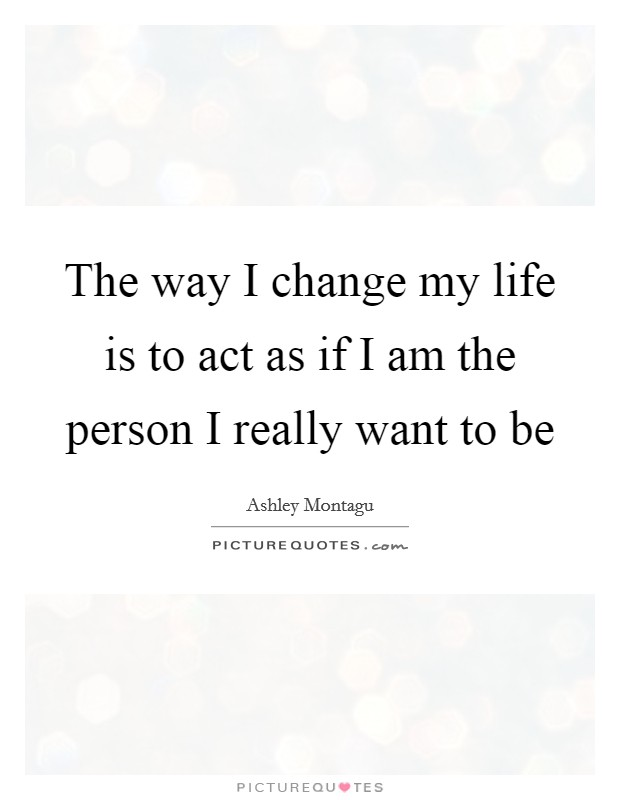 The way I change my life is to act as if I am the person I really want to be Picture Quote #1