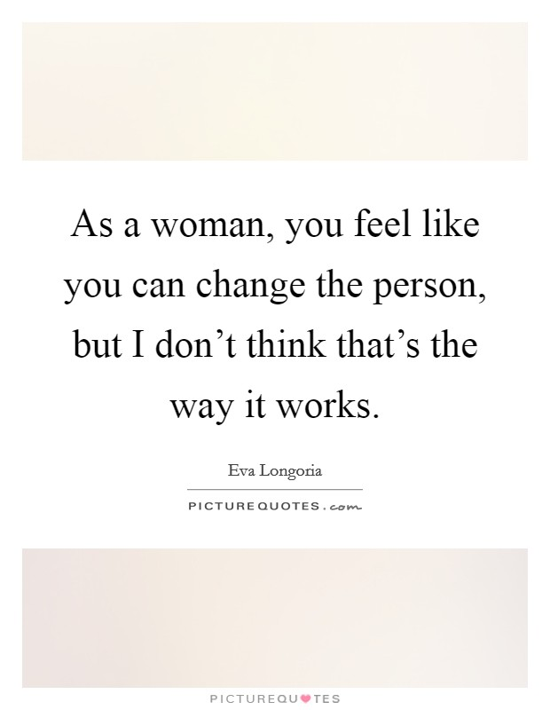 As a woman, you feel like you can change the person, but I don't think that's the way it works Picture Quote #1