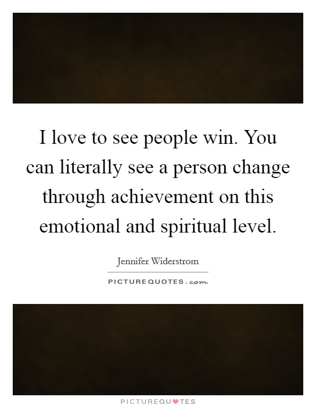 I love to see people win. You can literally see a person change through achievement on this emotional and spiritual level Picture Quote #1