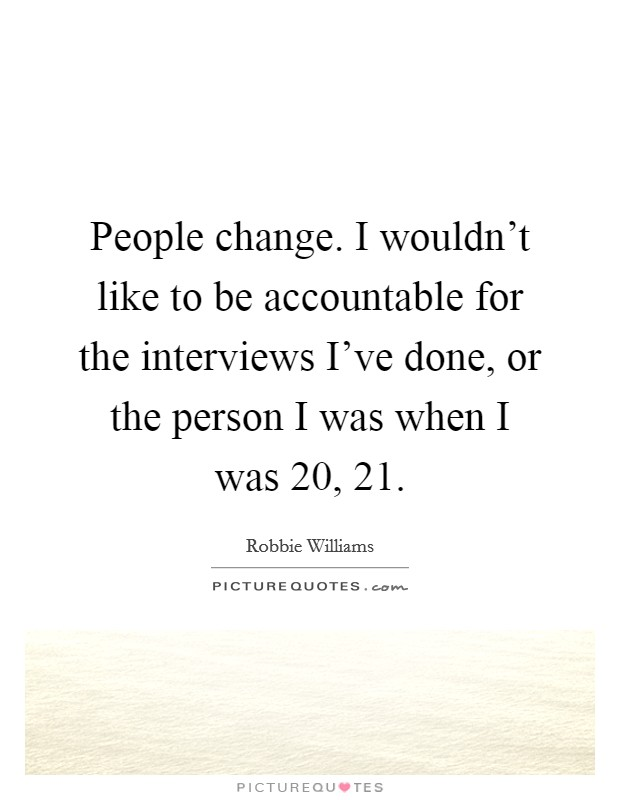 People change. I wouldn't like to be accountable for the interviews I've done, or the person I was when I was 20, 21 Picture Quote #1