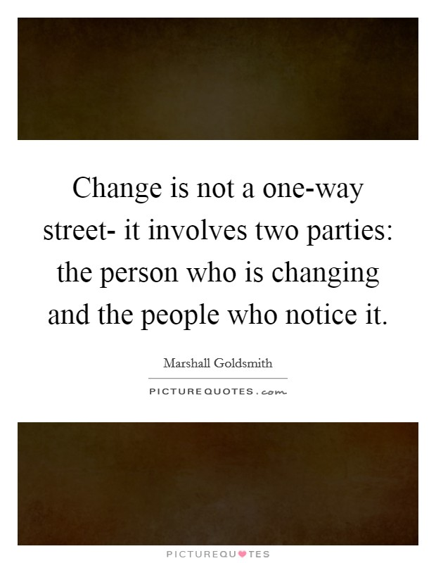 Change is not a one-way street- it involves two parties: the person who is changing and the people who notice it Picture Quote #1