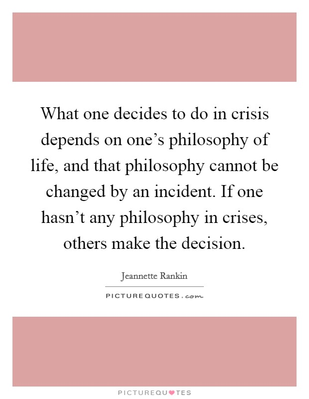 What one decides to do in crisis depends on one's philosophy of life, and that philosophy cannot be changed by an incident. If one hasn't any philosophy in crises, others make the decision. Picture Quote #1