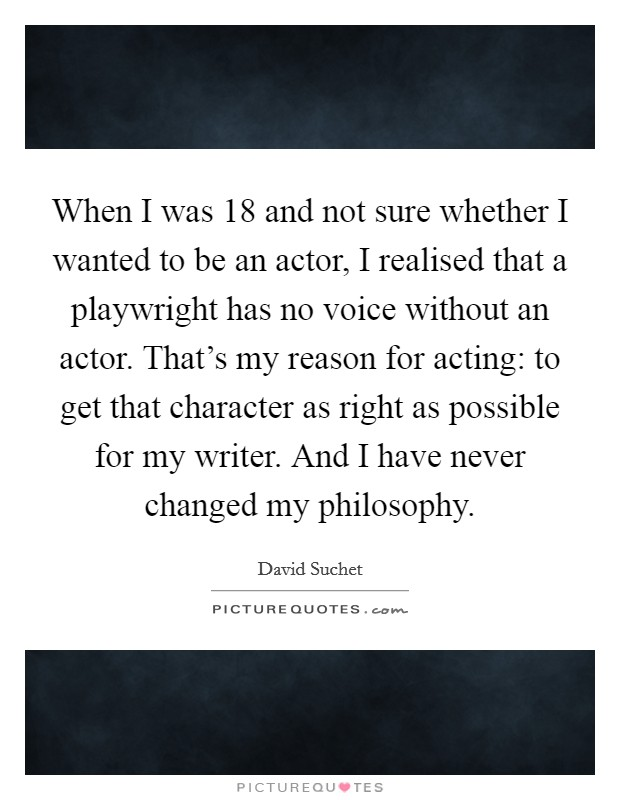 When I was 18 and not sure whether I wanted to be an actor, I realised that a playwright has no voice without an actor. That's my reason for acting: to get that character as right as possible for my writer. And I have never changed my philosophy Picture Quote #1