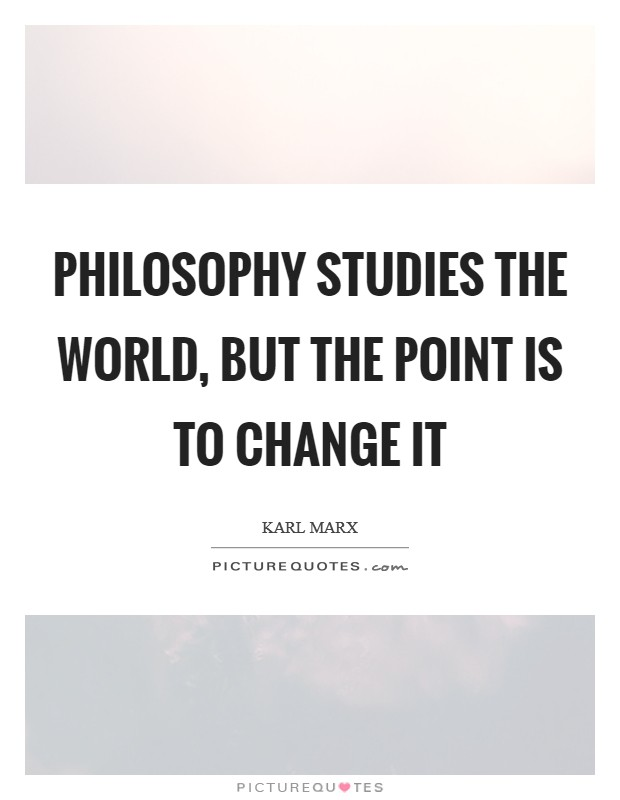 Philosophy studies the world, but the point is to change it Picture Quote #1