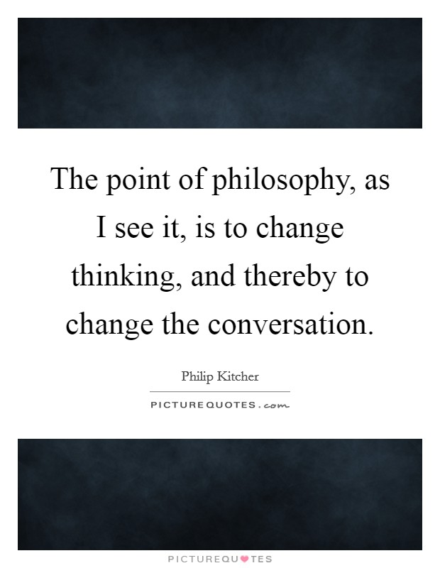 The point of philosophy, as I see it, is to change thinking, and thereby to change the conversation. Picture Quote #1