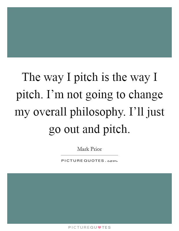 The way I pitch is the way I pitch. I'm not going to change my overall philosophy. I'll just go out and pitch. Picture Quote #1