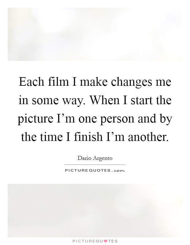 Each film I make changes me in some way. When I start the picture I'm one person and by the time I finish I'm another Picture Quote #1