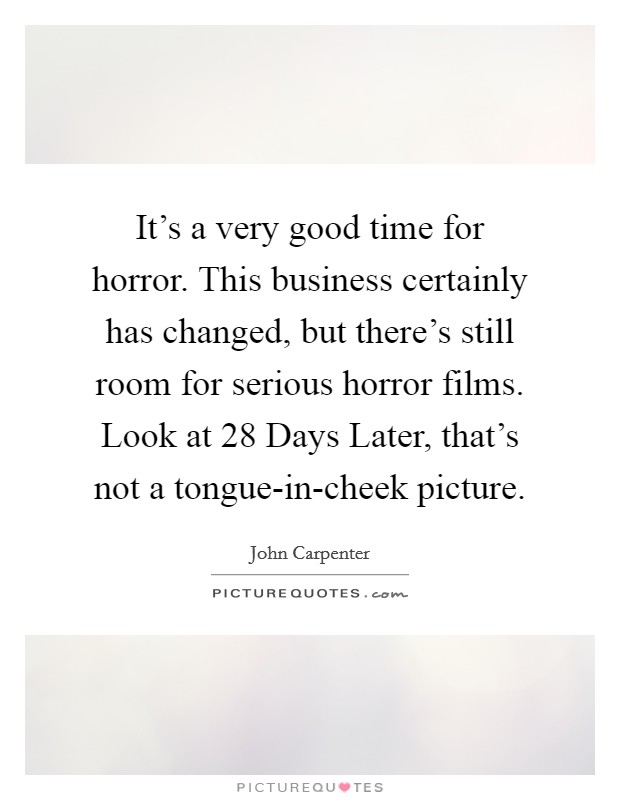 It's a very good time for horror. This business certainly has changed, but there's still room for serious horror films. Look at 28 Days Later, that's not a tongue-in-cheek picture. Picture Quote #1