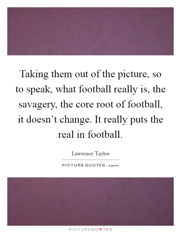 Taking them out of the picture, so to speak, what football really is, the savagery, the core root of football, it doesn't change. It really puts the real in football. Picture Quote #1
