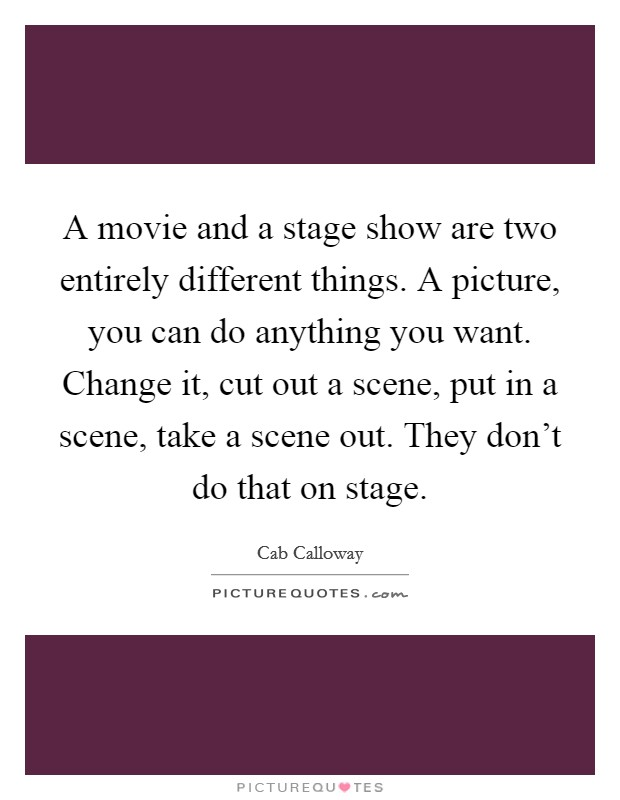 A movie and a stage show are two entirely different things. A picture, you can do anything you want. Change it, cut out a scene, put in a scene, take a scene out. They don't do that on stage Picture Quote #1
