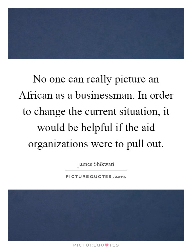 No one can really picture an African as a businessman. In order to change the current situation, it would be helpful if the aid organizations were to pull out. Picture Quote #1
