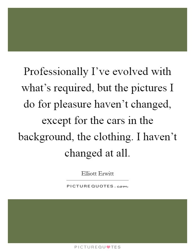 Professionally I've evolved with what's required, but the pictures I do for pleasure haven't changed, except for the cars in the background, the clothing. I haven't changed at all Picture Quote #1