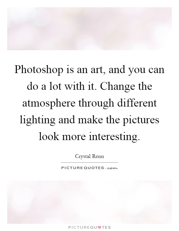 Photoshop is an art, and you can do a lot with it. Change the atmosphere through different lighting and make the pictures look more interesting Picture Quote #1