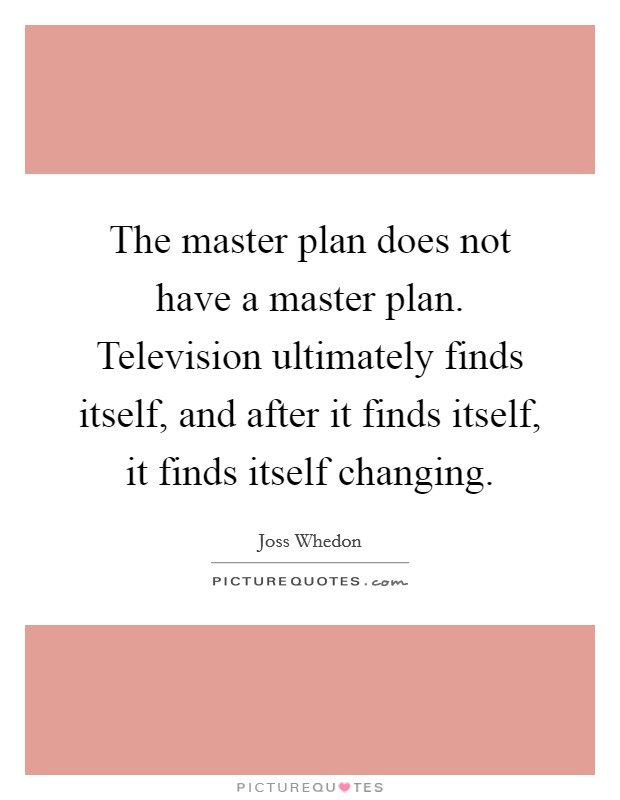 The master plan does not have a master plan. Television ultimately finds itself, and after it finds itself, it finds itself changing Picture Quote #1