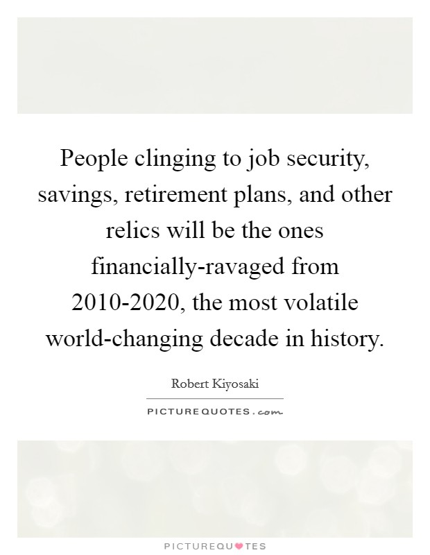 People clinging to job security, savings, retirement plans, and other relics will be the ones financially-ravaged from 2010-2020, the most volatile world-changing decade in history Picture Quote #1