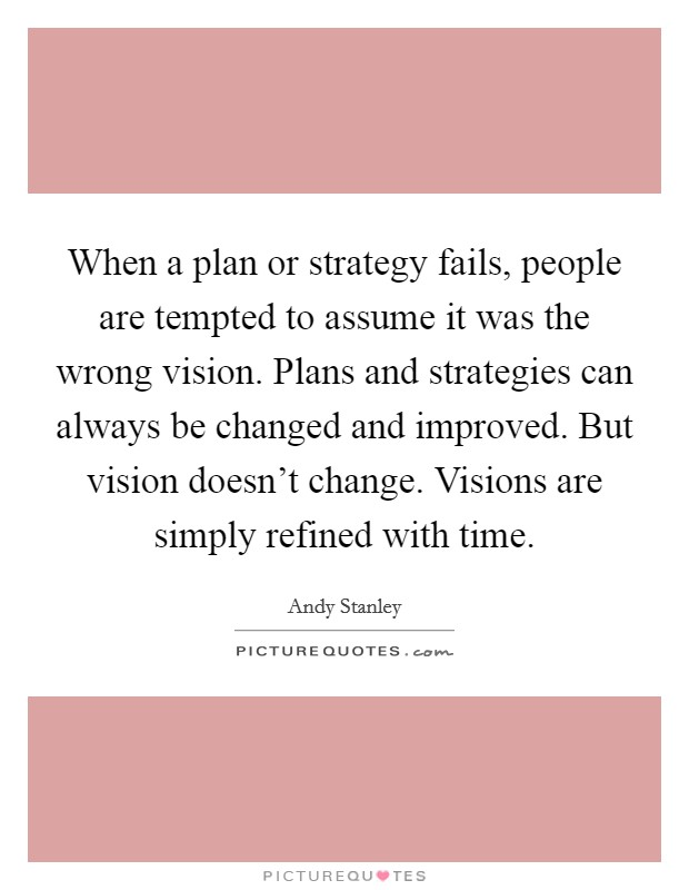 When a plan or strategy fails, people are tempted to assume it was the wrong vision. Plans and strategies can always be changed and improved. But vision doesn't change. Visions are simply refined with time Picture Quote #1