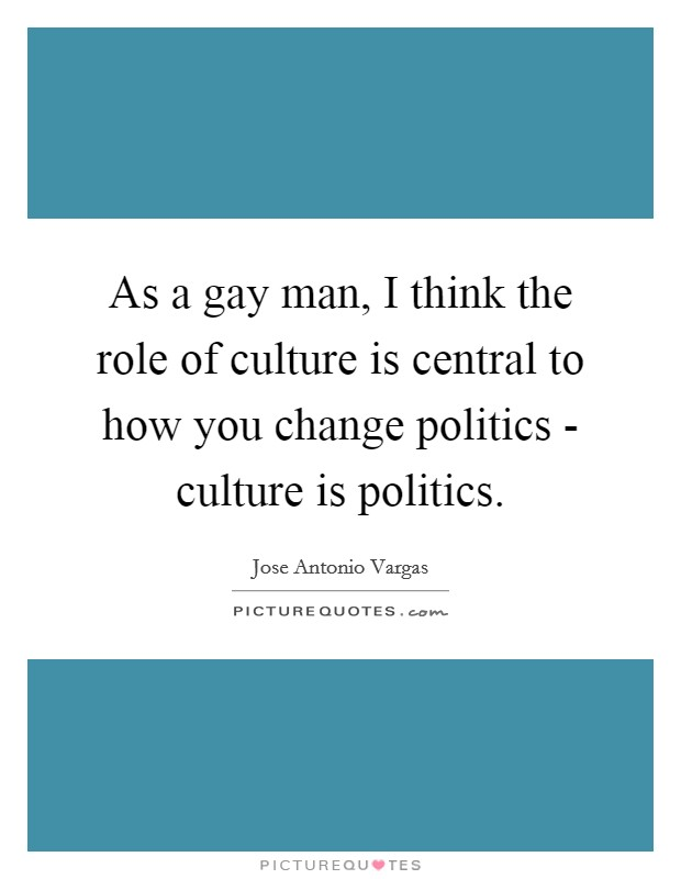 As a gay man, I think the role of culture is central to how you change politics - culture is politics Picture Quote #1