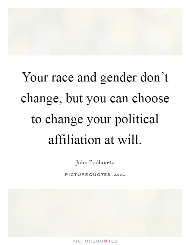 Your race and gender don't change, but you can choose to change your political affiliation at will Picture Quote #1