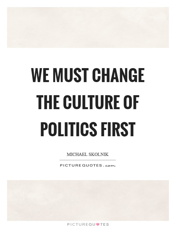 We must change the culture of politics first Picture Quote #1