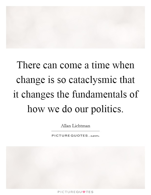 There can come a time when change is so cataclysmic that it changes the fundamentals of how we do our politics Picture Quote #1