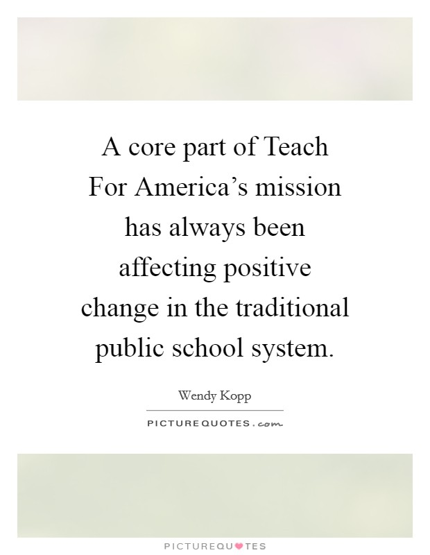 A core part of Teach For America's mission has always been affecting positive change in the traditional public school system Picture Quote #1