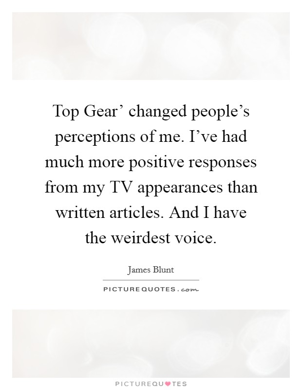 Top Gear' changed people's perceptions of me. I've had much more positive responses from my TV appearances than written articles. And I have the weirdest voice Picture Quote #1